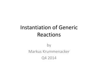 Instantiation of Generic Reactions