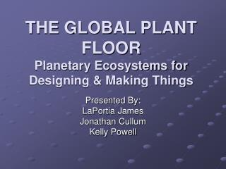 THE GLOBAL PLANT FLOOR Planetary Ecosystems for Designing  Making Things