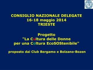 """CONSIGLIO NAZIONALE DELEGATE 16-18 maggio 2014 TRIESTE Progetto  """"La C u ltura delle Donne"""