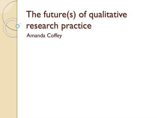 The future(s) of qualitative research practice