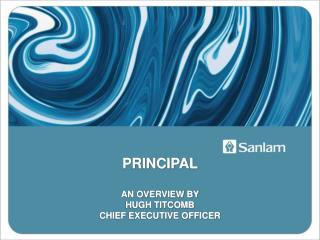 PRINCIPAL AN OVERVIEW BY  HUGH TITCOMB CHIEF EXECUTIVE OFFICER