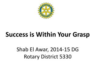 Success is Within Your Grasp Shab El Awar, 2014-15 DG Rotary District 5330