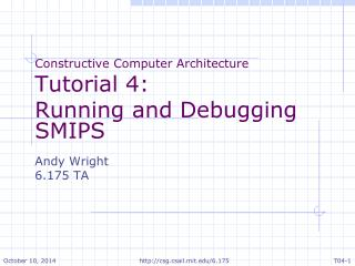 Constructive Computer Architecture Tutorial  4: Running and Debugging  SMIPS Andy Wright 6.175  TA