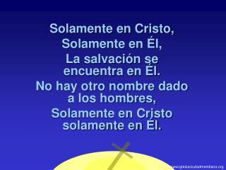Solamente en Cristo, Solamente en  l, La salvaci n se encuentra en  l. No hay otro nombre dado a los hombres, Solamente