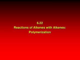 6.22 Reactions of Alkenes with Alkenes: Polymerization