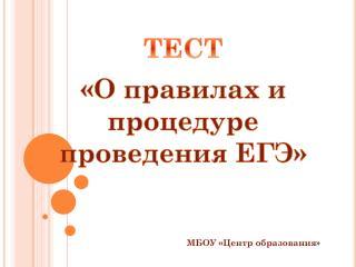 ТЕСТ «О правилах и процедуре проведения ЕГЭ»