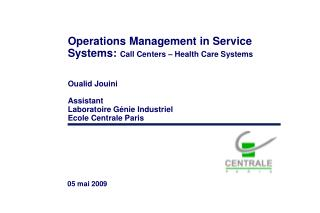 Operations Management in Service Systems:  Call Centers – Health Care Systems Oualid Jouini