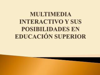 MULTIMEDIA INTERACTIVO Y SUS POSIBILIDADES EN EDUCACIÓN SUPERIOR