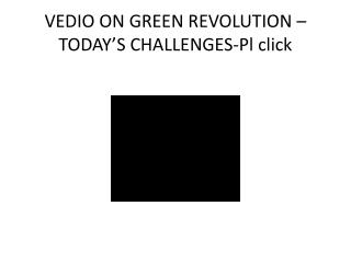 VEDIO ON GREEN REVOLUTION –TODAY'S CHALLENGES-Pl click