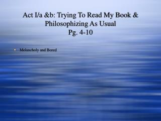 Act I/a &b: Trying To Read My Book & Philosophizing As Usual Pg. 4-10