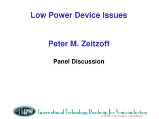 Low Power Device Issues Peter M. Zeitzoff Panel Discussion