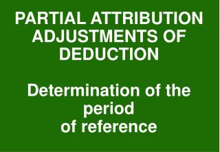 PARTIAL ATTRIBUTION ADJUSTMENTS OF DEDUCTION Determination of the period of reference