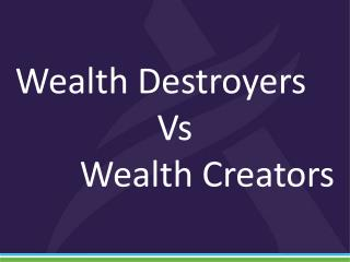 Wealth Destroyers  Vs  Wealth Creators