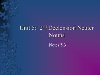 Unit 5:  2 nd  Declension Neuter Nouns