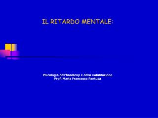 IL RITARDO MENTALE: Psicologia dell'handicap e della riabilitazione Prof. Maria Francesca Pantusa