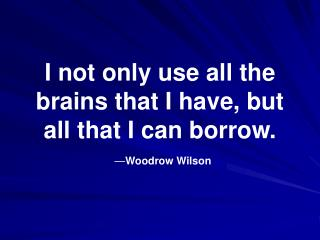 I not only use all the brains that I have, but all that I can borrow. — Woodrow Wilson