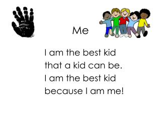 I am the best kid 	that a kid can be. 	I am the best kid 	because I am me!