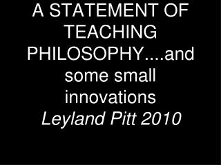 A STATEMENT OF TEACHING PHILOSOPHY....and some small innovations Leyland Pitt 2010