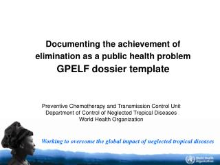 Documenting the achievement of  elimination as a public health problem GPELF dossier template