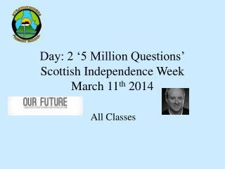 Day: 2 '5 Million Questions' Scottish Independence Week March 11 th  2014