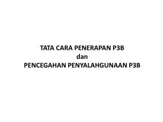 TATA CARA PENERAPAN P 3B dan  PENCEGAHAN PENYALAHGUNAAN P 3B