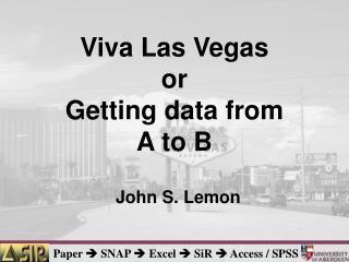 Viva Las Vegas or Getting data from A to B John S. Lemon
