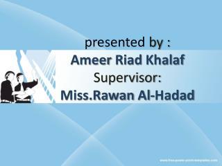 presented  by : Ameer Riad Khalaf Supervisor: Miss.Rawan  Al- Hadad