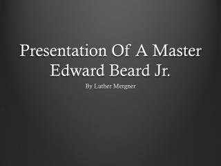 Presentation Of A Master Edward Beard Jr.