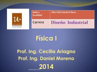 Física I Prof. Ing. Cecilia Ariagno Prof.  Ing. Daniel  Moreno 2014