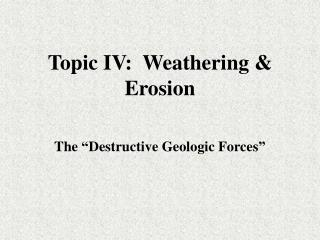 Topic IV:  Weathering & Erosion