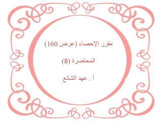 مقرر الإحصاء (عرض 160) المحاضرة ( 8 ) أ . عهد الشائع