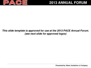 This slide template is approved for use at the 2013 PACE Annual Forum.