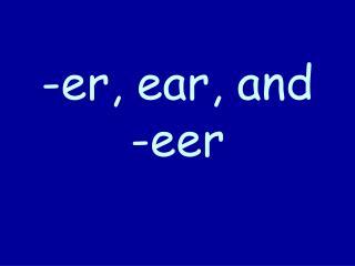 -er, ear, and -eer