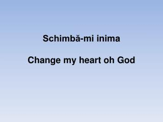 Schimbă-mi  inima Change my heart oh God
