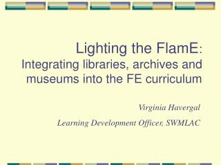 Lighting the FlamE : Integrating libraries, archives and museums into the FE curriculum