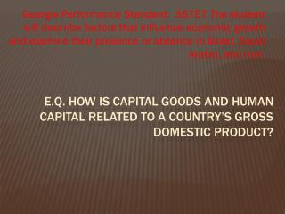 E.Q. How is capital Goods and human capital related to a country�s gross domestic Product?