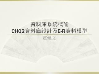 資料庫系統概論 CH02 資料庫設計及 E-R 資料模型