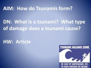 AIM:  How do Tsunamis form? DN:  What is a tsunami?  What type of damage does a tsunami cause?