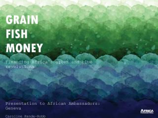GRAIN FISH MONEY Financing Africa's green and blue revolutions