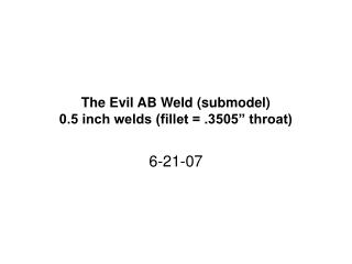 "The Evil AB Weld (submodel) 0.5 inch welds (fillet = .3505"" throat)"