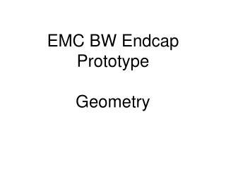 EMC BW Endcap Prototype Geometry