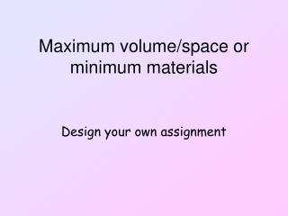 Maximum volume/space or minimum materials