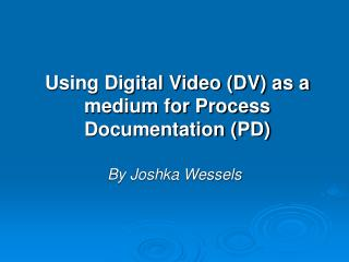 Using Digital Video (DV) as a medium for Process Documentation (PD)