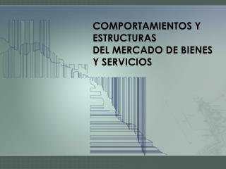 COMPORTAMIENTOS Y ESTRUCTURAS  DEL MERCADO DE BIENES Y SERVICIOS