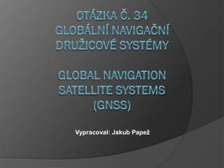 Otázka č. 34  globální navigační  družicové systémy Global navigation  satellite systems  (gnss)