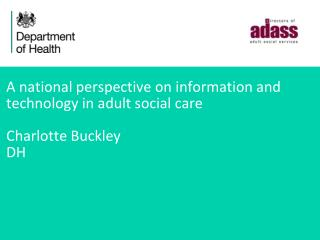 A national perspective on information and  technology in adult social care Charlotte Buckley DH
