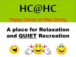 HC@HC Happy Corner at Hwa Chong A place for Relaxation and  QUIET  Recreation