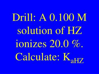 Drill: A 0.100 M solution of HZ ionizes 20.0 %. Calculate: K aHZ