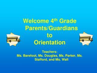 Welcome 4 th  Grade Parents/Guardians to Orientation Teachers: