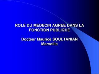 ROLE DU MEDECIN AGREE DANS LA FONCTION PUBLIQUE Docteur Maurice SOULTANIAN Marseille